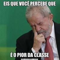 EIS QUE VOCÊ PERCEBE QUEÉ O PIOR DA CLASSE