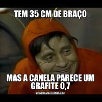TEM 35 CM DE BRAÇOMAS A CANELA PARECE UM GRAFITE 0,7