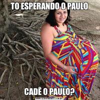 TO ESPERANDO O PAULOCADÊ O PAULO?