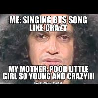 ME: SINGING BTS SONG LIKE CRAZYMY MOTHER: POOR LITTLE GIRL SO YOUNG AND CRAZY!!!
