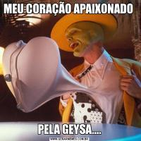 MEU CORAÇÃO APAIXONADO PELA GEYSA....