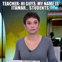 TEACHER: HI GUYS, MY NAME IS ITAMAR... STUDENTS:
