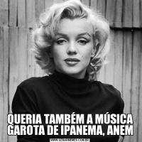 QUERIA TAMBÉM A MÚSICA GAROTA DE IPANEMA, ANEM
