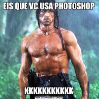 EIS QUE VC USA PHOTOSHOPKKKKKKKKKKK