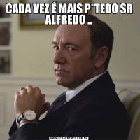 CADA VEZ É MAIS P*TEDO SR ALFREDO ..