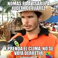 NOMÁS PA AVISARLE A JUDITH DE JUAREZK PRENDA EL CLIMA, NO SE VAYA DERRETIR