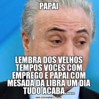 PAPAILEMBRA DOS VELHOS TEMPOS VOCES COM EMPREGO E PAPAI COM MESADA DA LIBRA UM DIA TUDO ACABA......