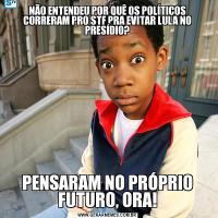NÃO ENTENDEU POR QUÊ OS POLÍTICOS CORRERAM PRO STF PRA EVITAR LULA NO PRESÍDIO?PENSARAM NO PRÓPRIO FUTURO, ORA!