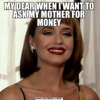 MY DEAR WHEN I WANT TO ASK MY MOTHER FOR MONEY