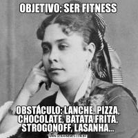 OBJETIVO: SER FITNESSOBSTÁCULO: LANCHE, PIZZA, CHOCOLATE, BATATA FRITA, STROGONOFF, LASANHA...
