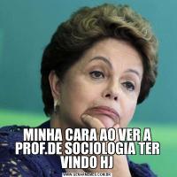 MINHA CARA AO VER A PROF.DE SOCIOLOGIA TER VINDO HJ
