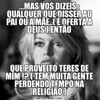 ...MAS VOS DIZEIS : QUALQUER QUE DISSER AO PAI OU A MÃE..( É OFERTA A DEUS ).ENTÃOQUE PROVEITO TERES DE MIM !? ( TEM MUITA GENTE PERDENDO TEMPO NA RELIGIÃO )
