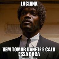 LUCIANAVEM TOMAR DANETE E CALA ESSA BOCA