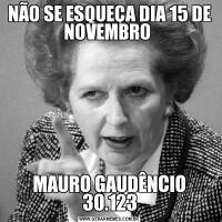 NÃO SE ESQUEÇA DIA 15 DE NOVEMBRO MAURO GAUDÊNCIO 30.123