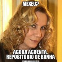MEXEU?AGORA AGUENTA, REPOSITÓRIO DE BANHA