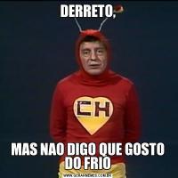 DERRETO,MAS NAO DIGO QUE GOSTO DO FRIO