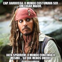 CAP. BARBOSSA: O MUNDO COSTUMAVA SER UM LUGAR MAIOR.JACK SPARROW: O MUNDO CONTINUA O MESMO... SÓ QUE MENOS UNIDO!