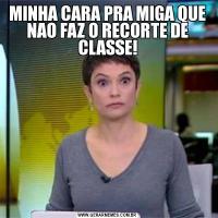 MINHA CARA PRA MIGA QUE NAO FAZ O RECORTE DE CLASSE!