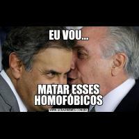 EU VOU...MATAR ESSES HOMOFÓBICOS
