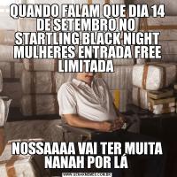 QUANDO FALAM QUE DIA 14 DE SETEMBRO NO  STARTLING BLACK NIGHT MULHERES ENTRADA FREE LIMITADA NOSSAAAA VAI TER MUITA NANAH POR LÁ