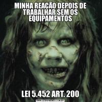 MINHA REAÇÃO DEPOIS DE TRABALHAR SEM OS EQUIPAMENTOSLEI 5.452 ART. 200