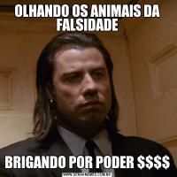 OLHANDO OS ANIMAIS DA FALSIDADEBRIGANDO POR PODER $$$$
