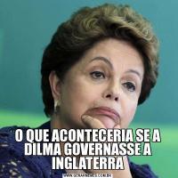 O QUE ACONTECERIA SE A DILMA GOVERNASSE A INGLATERRA