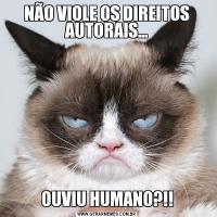 NÃO VIOLE OS DIREITOS AUTORAIS…OUVIU HUMANO?!!