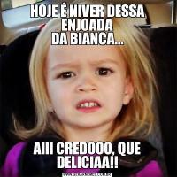 HOJE É NIVER DESSA ENJOADA DA BIANCA...AIII CREDOOO, QUE DELICIAA!!