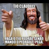 TIO CLAUDECIPAGA O TIO PEDRÃO SENÃO MANDO O PEDRÃO TI PEGÁ.