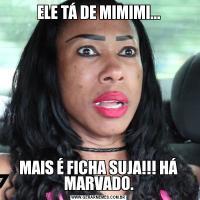 ELE TÁ DE MIMIMI...MAIS É FICHA SUJA!!! HÁ MARVADO.