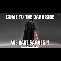 COME TO THE DARK SIDEWE HAVE SAGRES !!