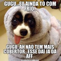 GUGU...EU AINDA TO COM FRIO..GUGU: AH NAO TEM MAIS COBERTOR...ESSE DAÍ JA DÁ AFF