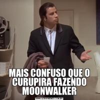 MAIS CONFUSO QUE O CURUPIRA FAZENDO MOONWALKER