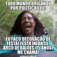 TODO MUNDO BRIGANDO POR POLÍTICA E EU:EU FAÇO DECORAÇÃO DE FESTA! FESTA INFANTIL, ARCO DE BALÕES, 15 ANOS! ME CHAMA!
