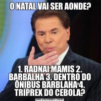 O NATAL VAI SER AONDE?1. RADNAI MAMIS 2. BARBALHA 3. DENTRO DO ÔNIBUS BARBLAHA 4. TRIPREX DO CEBOLA?