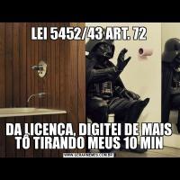 LEI 5452/43 ART. 72 DA LICENÇA, DIGITEI DE MAIS TÔ TIRANDO MEUS 10 MIN