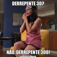 DERREPENTE 30?NÃO. DERREPENTE 300!