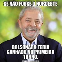 SE NÃO FOSSE O NORDESTEBOLSONARO TERIA GANHADO NO PRIMEIRO TURNO.