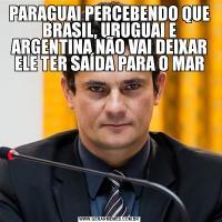 PARAGUAI PERCEBENDO QUE BRASIL, URUGUAI E ARGENTINA NÃO VAI DEIXAR ELE TER SAÍDA PARA O MAR