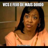 VCS E FEIO DE MAIS DOIDO