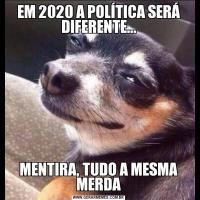 EM 2020 A POLÍTICA SERÁ DIFERENTE...MENTIRA, TUDO A MESMA MERDA