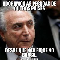 ADORAMOS AS PESSOAS DE OUTROS PAÍSESDESDE QUE NÃO FIQUE NO BRASIL.