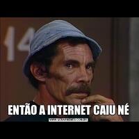 ENTÃO A INTERNET CAIU NÉ