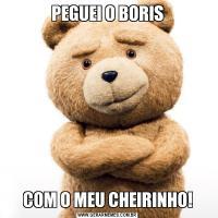 PEGUEI O BORISCOM O MEU CHEIRINHO!