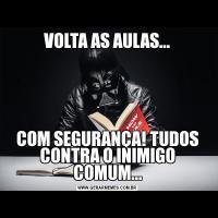 VOLTA AS AULAS...COM SEGURANÇA! TUDOS CONTRA O INIMIGO COMUM...