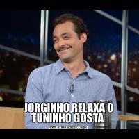 JORGINHO RELAXA O TUNINHO GOSTA