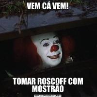 VEM CÁ VEM!TOMAR ROSCOFF COM MOSTRÃO