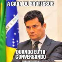 A CARA DO PROFESSORQUANDO EU TO CONVERSANDO