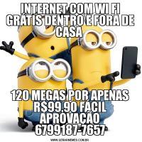 INTERNET COM WI FI GRÁTIS DENTRO E FORA DE CASA 120 MEGAS POR APENAS R$99,90 FÁCIL APROVAÇÃO 6799187-7657